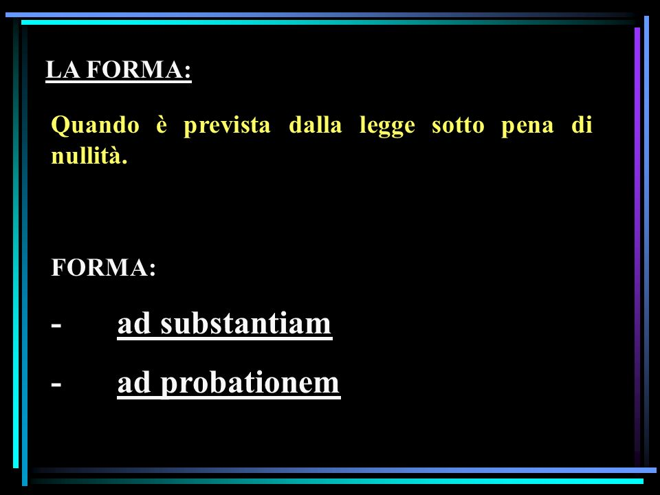 - ad substantiam - ad probationem LA FORMA: