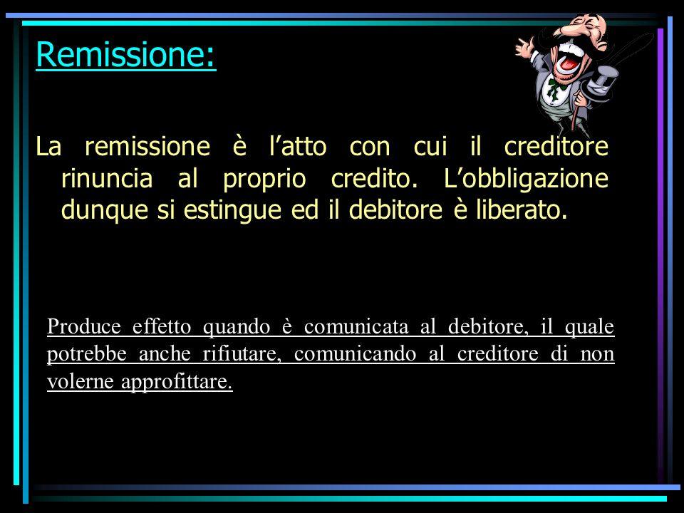 Remissione: La remissione è l'atto con cui il creditore rinuncia al proprio credito. L'obbligazione dunque si estingue ed il debitore è liberato.