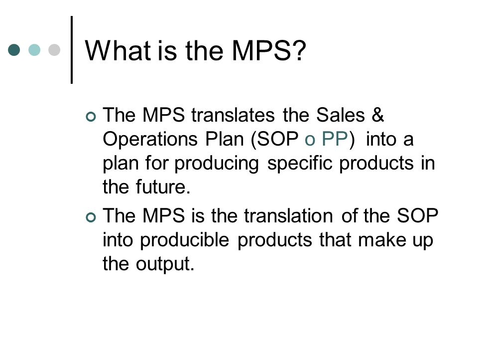 What is the MPS The MPS translates the Sales & Operations Plan (SOP o PP) into a plan for producing specific products in the future.