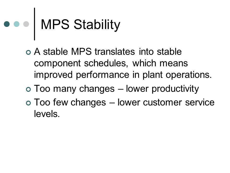 MPS Stability A stable MPS translates into stable component schedules, which means improved performance in plant operations.