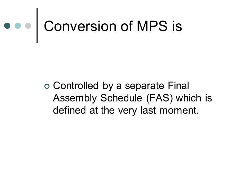 Conversion of MPS isControlled by a separate Final Assembly Schedule (FAS) which is defined at the very last moment.