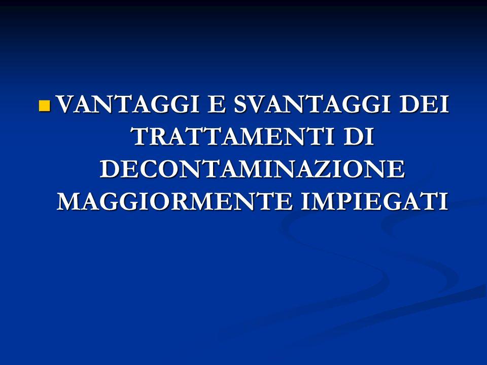 VANTAGGI E SVANTAGGI DEI TRATTAMENTI DI DECONTAMINAZIONE MAGGIORMENTE IMPIEGATI
