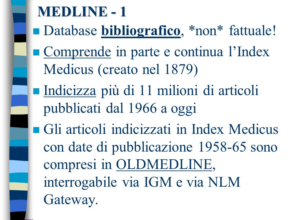 MEDLINE - 1 Database bibliografico, *non* fattuale! Comprende in parte e continua l'Index Medicus (creato nel 1879)