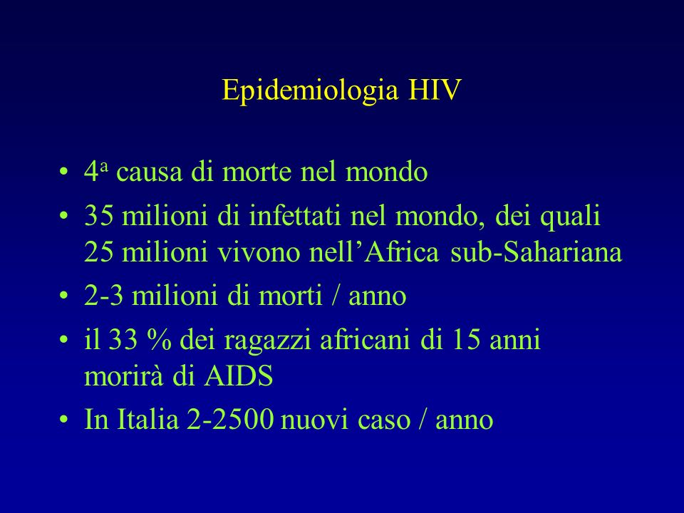 Epidemiologia HIV 4a causa di morte nel mondo. 35 milioni di infettati nel mondo, dei quali 25 milioni vivono nell'Africa sub-Sahariana.