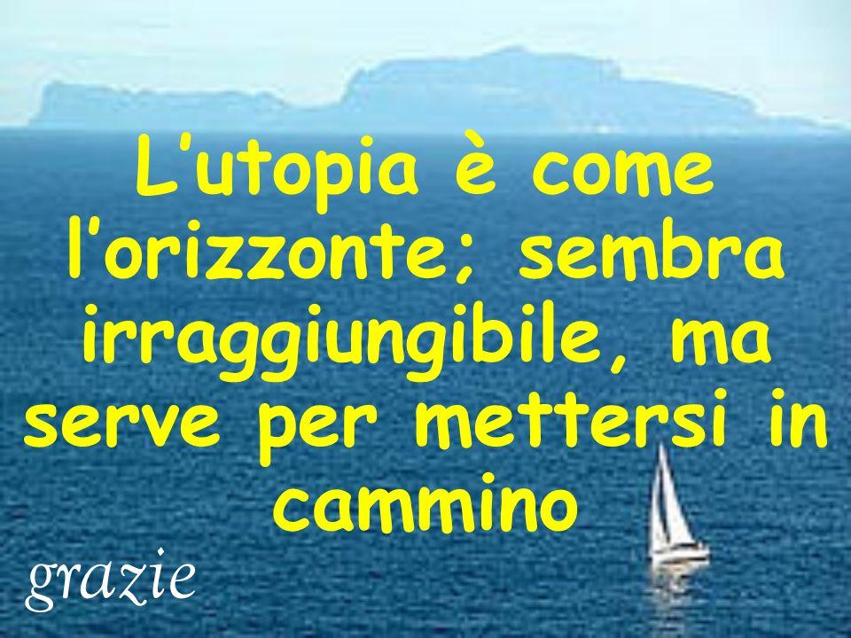 L'utopia è come l'orizzonte; sembra irraggiungibile, ma serve per mettersi in cammino