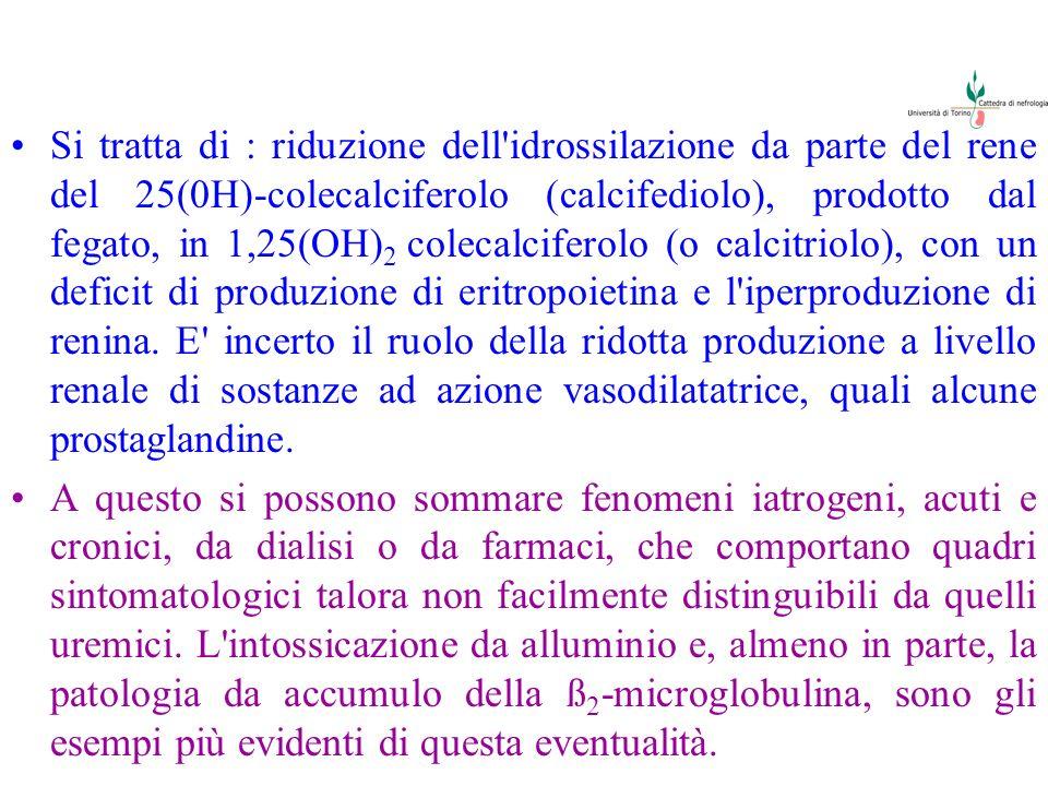 Si tratta di : riduzione dell idrossilazione da parte del rene del 25(0H)-colecalciferolo (calcifediolo), prodotto dal fegato, in 1,25(OH)2 colecalciferolo (o calcitriolo), con un deficit di produzione di eritropoietina e l iperproduzione di renina. E incerto il ruolo della ridotta produzione a livello renale di sostanze ad azione vasodilatatrice, quali alcune prostaglandine.