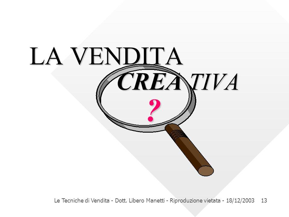 LA VENDITA CREA TIVA Le Tecniche di Vendita - Dott. Libero Manetti - Riproduzione vietata - 18/12/2003.