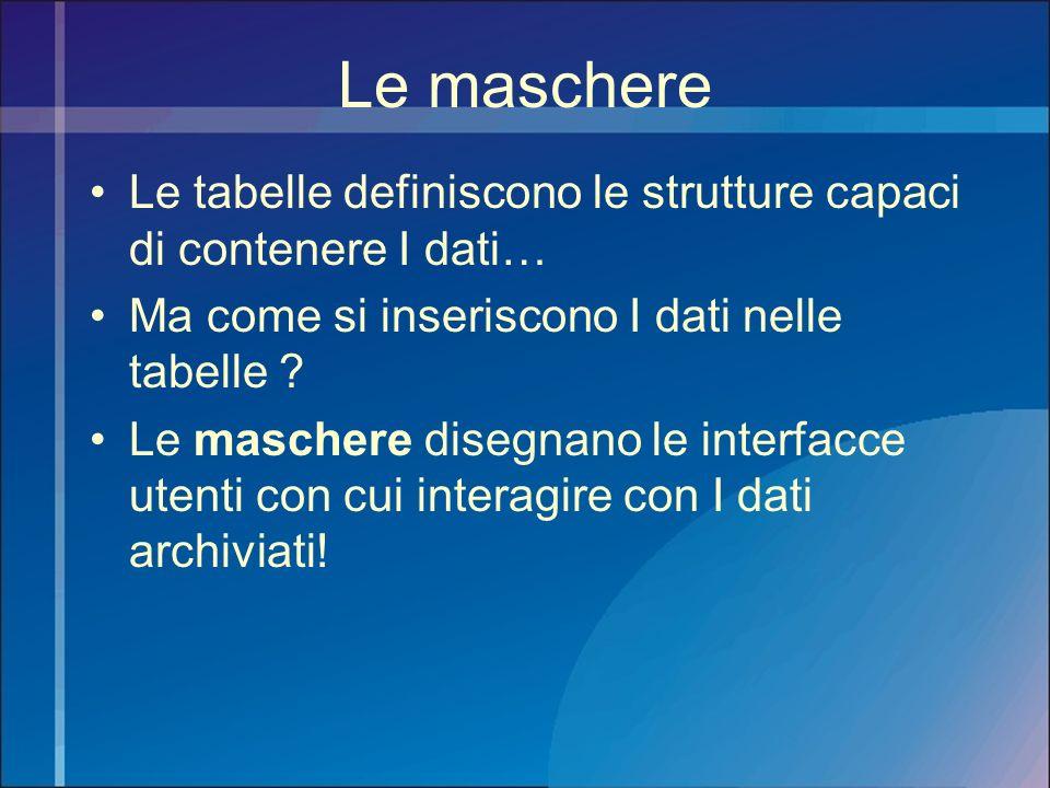 Le maschere Le tabelle definiscono le strutture capaci di contenere I dati… Ma come si inseriscono I dati nelle tabelle