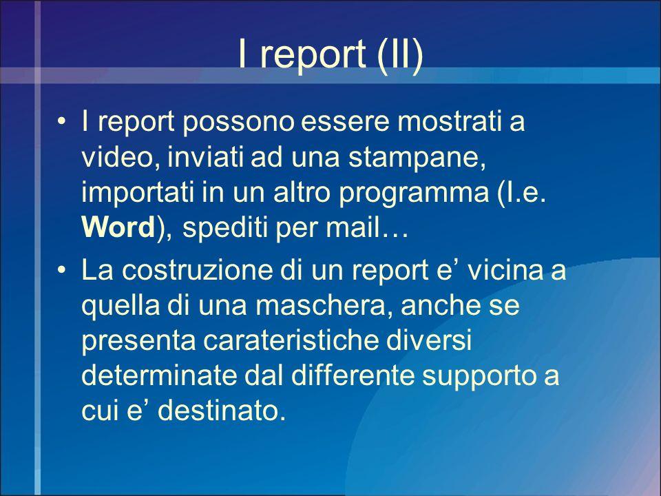 I report (II) I report possono essere mostrati a video, inviati ad una stampane, importati in un altro programma (I.e. Word), spediti per mail…