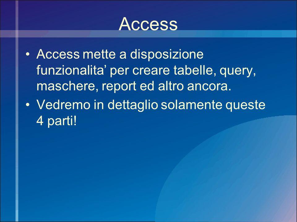Access Access mette a disposizione funzionalita' per creare tabelle, query, maschere, report ed altro ancora.