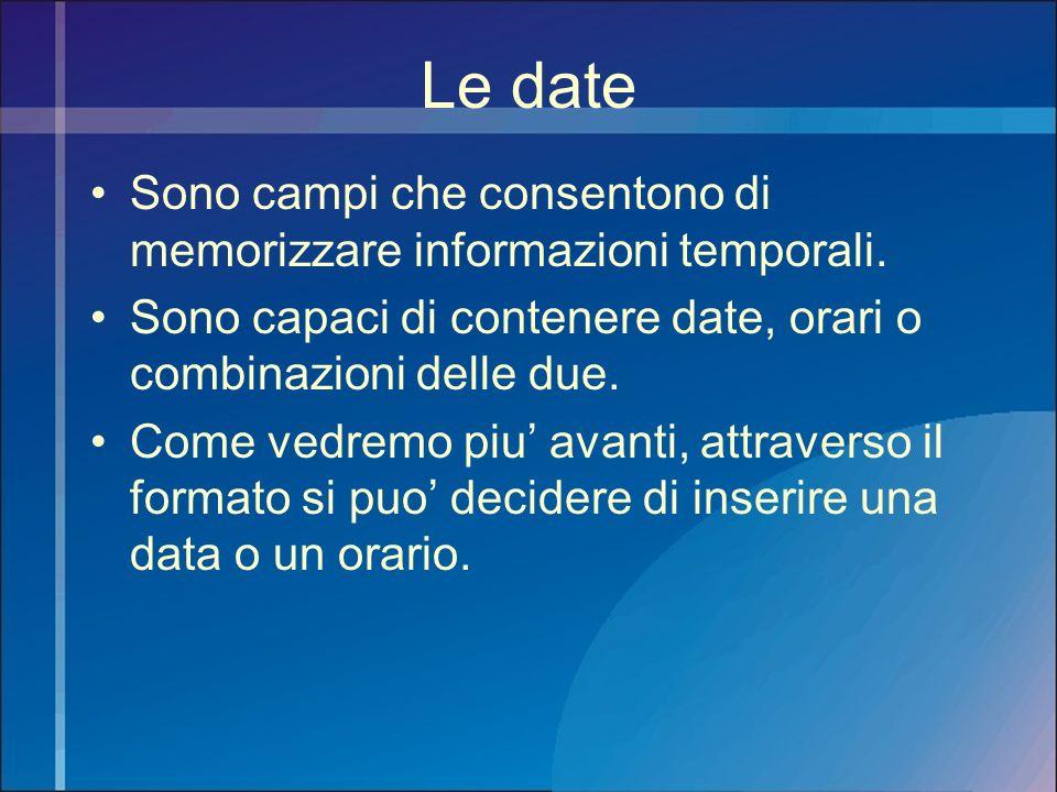 Le date Sono campi che consentono di memorizzare informazioni temporali. Sono capaci di contenere date, orari o combinazioni delle due.
