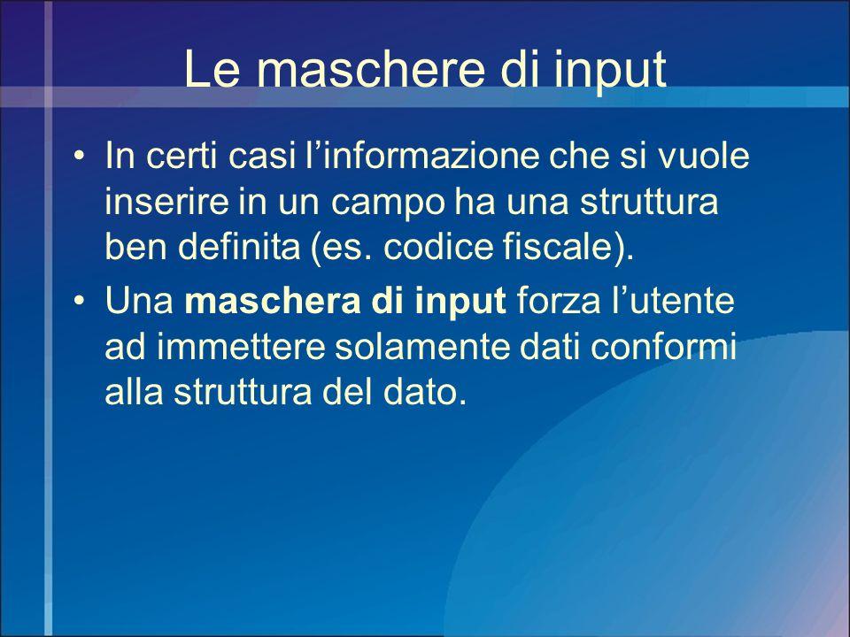 Le maschere di input In certi casi l'informazione che si vuole inserire in un campo ha una struttura ben definita (es. codice fiscale).