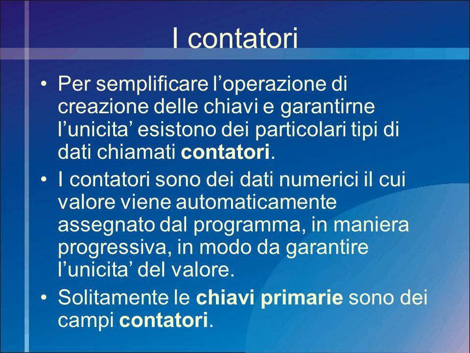 I contatori Per semplificare l'operazione di creazione delle chiavi e garantirne l'unicita' esistono dei particolari tipi di dati chiamati contatori.