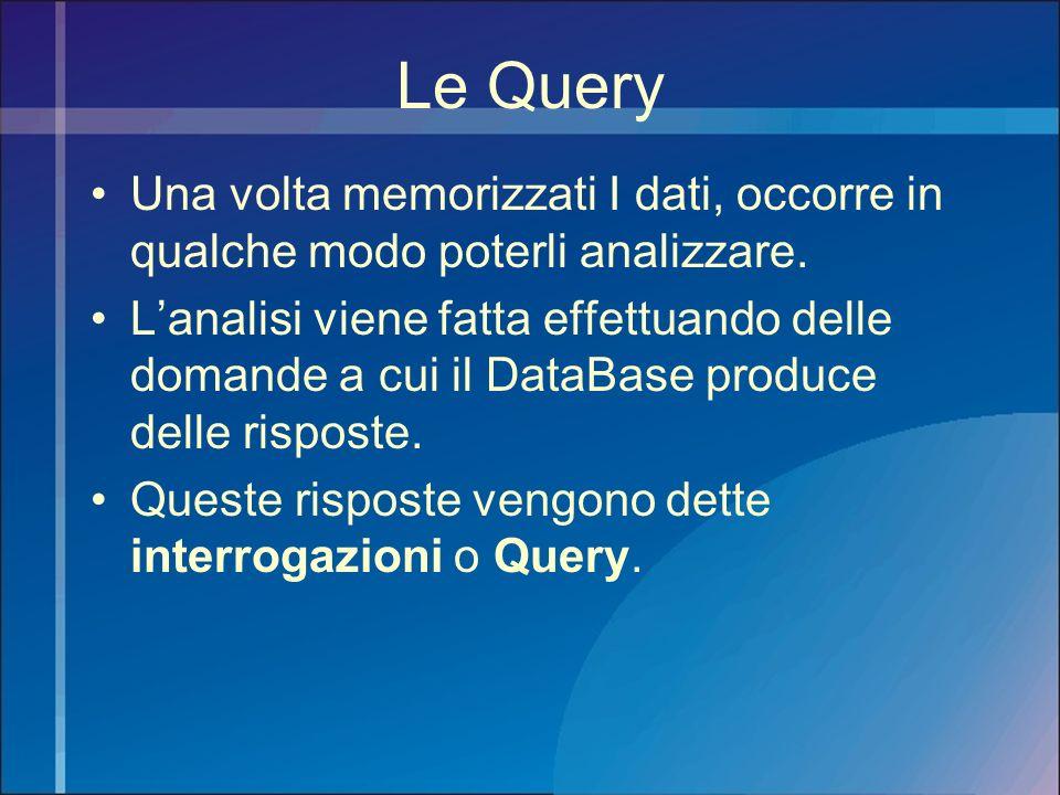 Le Query Una volta memorizzati I dati, occorre in qualche modo poterli analizzare.