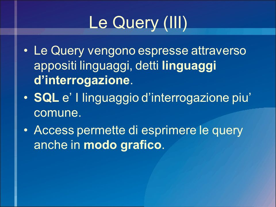 Le Query (III) Le Query vengono espresse attraverso appositi linguaggi, detti linguaggi d'interrogazione.