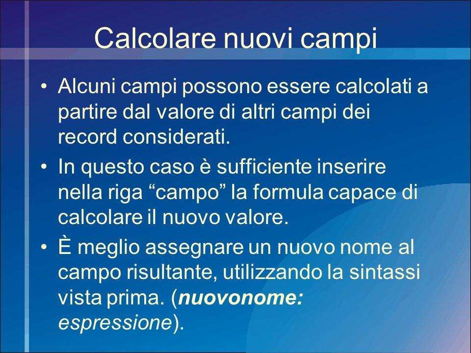 Calcolare nuovi campi Alcuni campi possono essere calcolati a partire dal valore di altri campi dei record considerati.