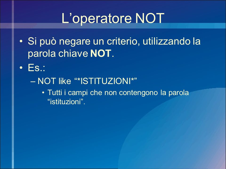 L'operatore NOT Si può negare un criterio, utilizzando la parola chiave NOT. Es.: NOT like *ISTITUZIONI*