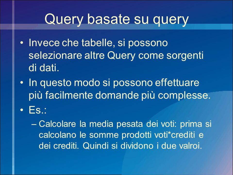 Query basate su query Invece che tabelle, si possono selezionare altre Query come sorgenti di dati.