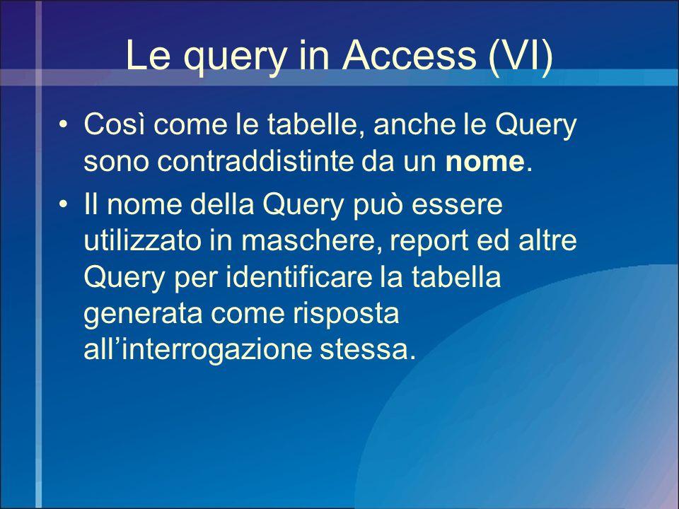 Le query in Access (VI) Così come le tabelle, anche le Query sono contraddistinte da un nome.