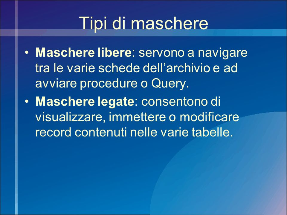 Tipi di maschere Maschere libere: servono a navigare tra le varie schede dell'archivio e ad avviare procedure o Query.
