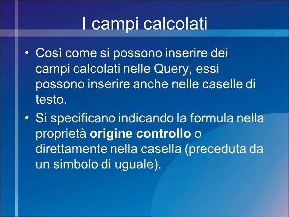 I campi calcolati Così come si possono inserire dei campi calcolati nelle Query, essi possono inserire anche nelle caselle di testo.