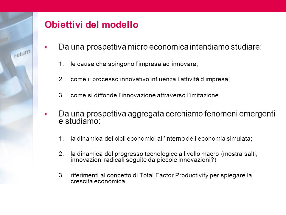 Obiettivi del modello Da una prospettiva micro economica intendiamo studiare: le cause che spingono l'impresa ad innovare;