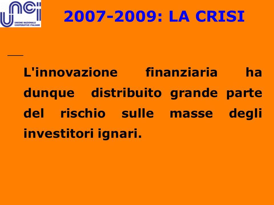 2007-2009: LA CRISI L innovazione finanziaria ha dunque distribuito grande parte del rischio sulle masse degli investitori ignari.