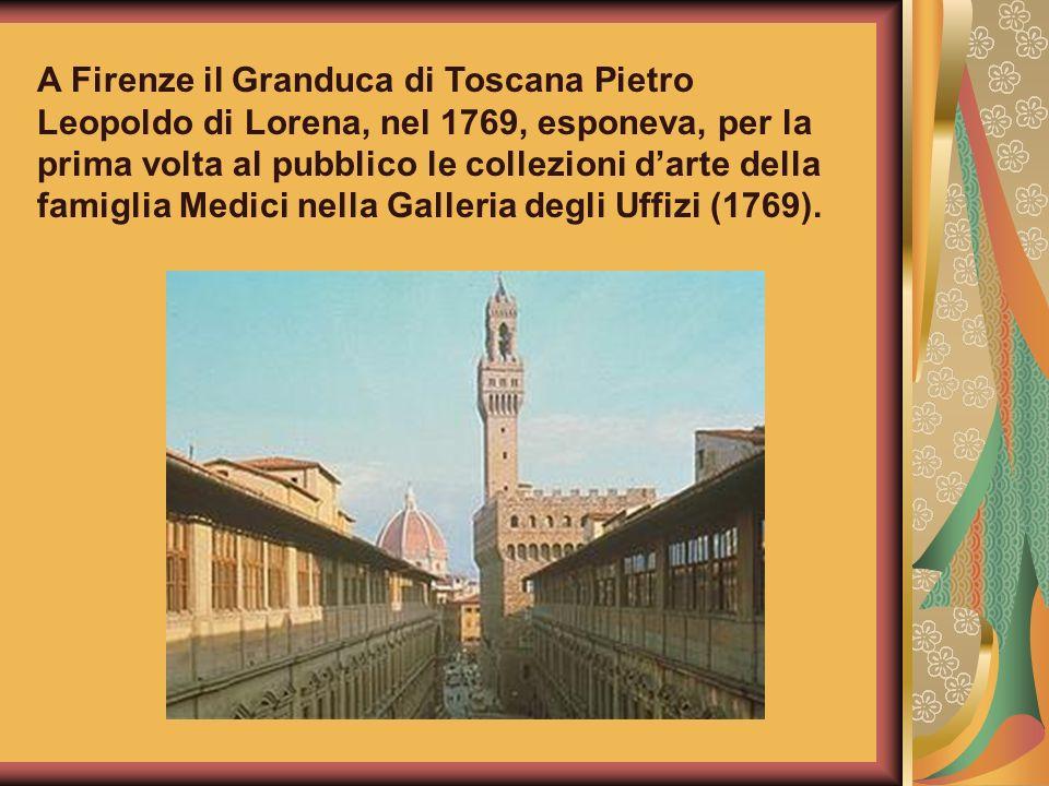 A Firenze il Granduca di Toscana Pietro Leopoldo di Lorena, nel 1769, esponeva, per la prima volta al pubblico le collezioni d'arte della famiglia Medici nella Galleria degli Uffizi (1769).