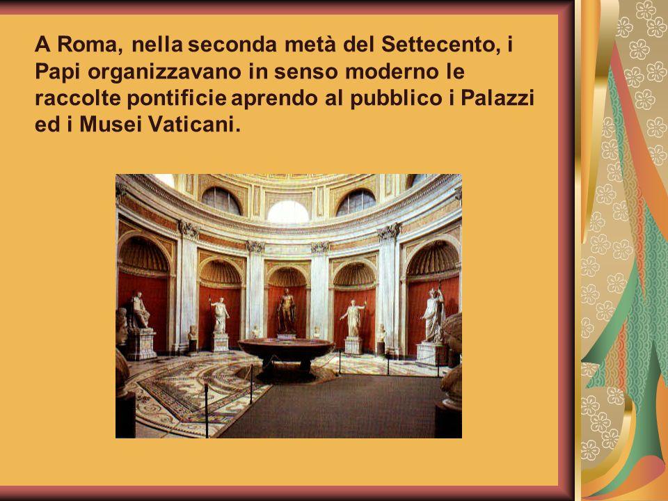 A Roma, nella seconda metà del Settecento, i Papi organizzavano in senso moderno le raccolte pontificie aprendo al pubblico i Palazzi ed i Musei Vaticani.