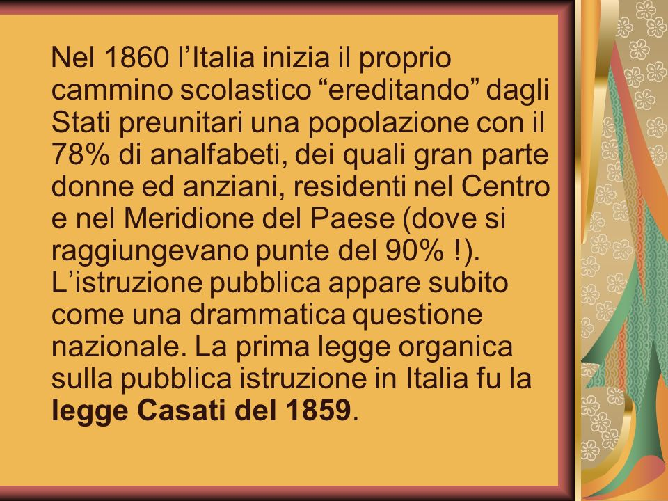 Nel 1860 l'Italia inizia il proprio cammino scolastico ereditando dagli Stati preunitari una popolazione con il 78% di analfabeti, dei quali gran parte donne ed anziani, residenti nel Centro e nel Meridione del Paese (dove si raggiungevano punte del 90% !).