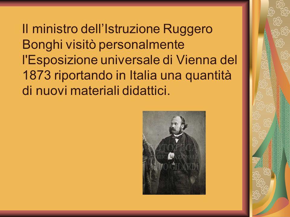 Il ministro dell'Istruzione Ruggero Bonghi visitò personalmente l Esposizione universale di Vienna del 1873 riportando in Italia una quantità di nuovi materiali didattici.