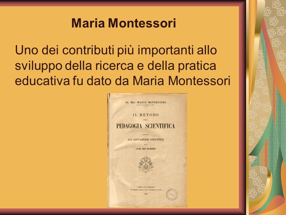 Maria MontessoriUno dei contributi più importanti allo sviluppo della ricerca e della pratica educativa fu dato da Maria Montessori.