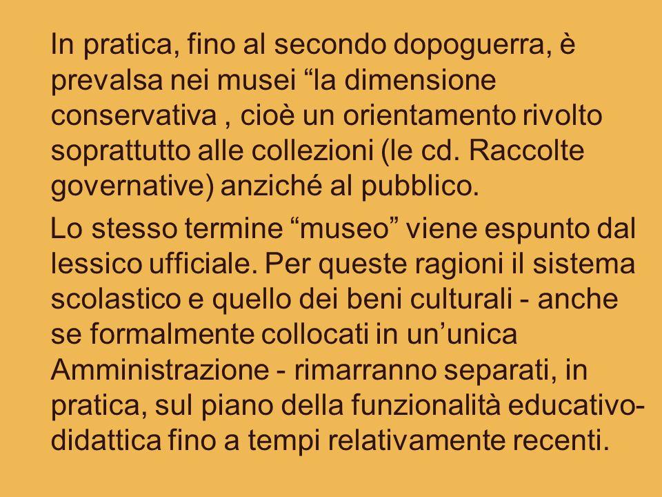 In pratica, fino al secondo dopoguerra, è prevalsa nei musei la dimensione conservativa , cioè un orientamento rivolto soprattutto alle collezioni (le cd. Raccolte governative) anziché al pubblico.
