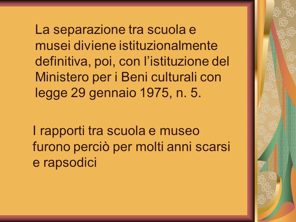 La separazione tra scuola e musei diviene istituzionalmente definitiva, poi, con l'istituzione del Ministero per i Beni culturali con legge 29 gennaio 1975, n. 5.