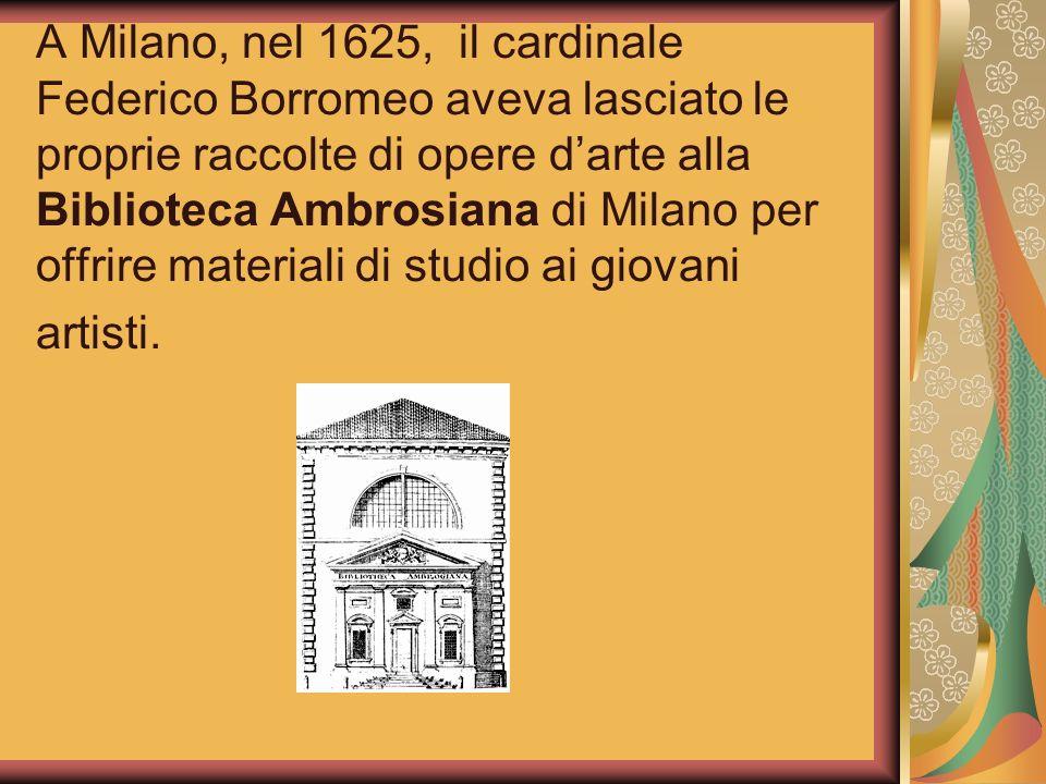 A Milano, nel 1625, il cardinale Federico Borromeo aveva lasciato le proprie raccolte di opere d'arte alla Biblioteca Ambrosiana di Milano per offrire materiali di studio ai giovani artisti.