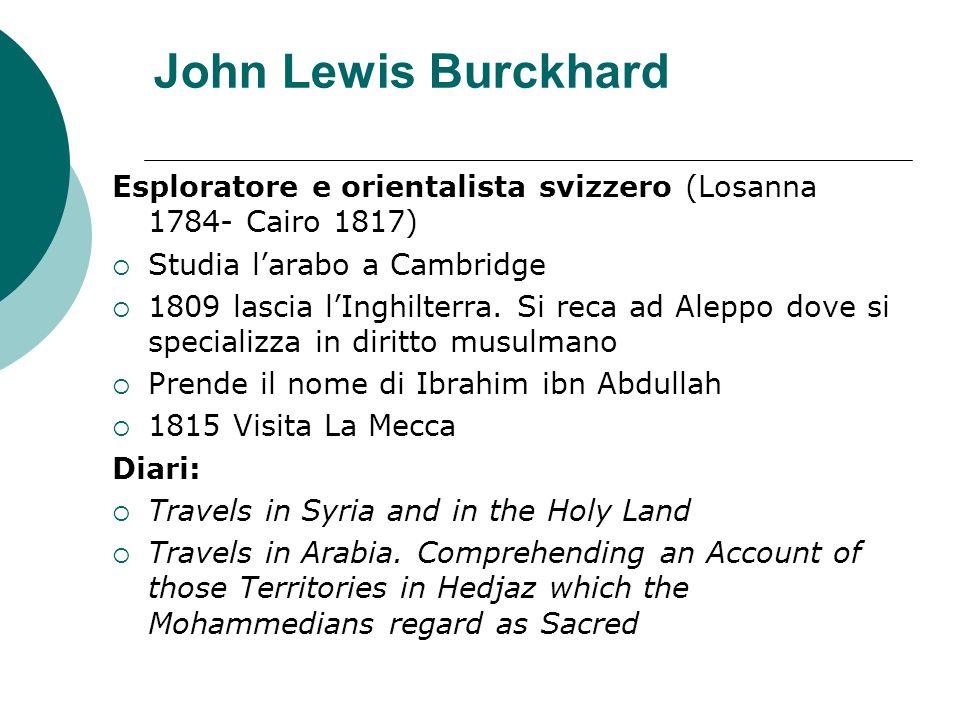 John Lewis BurckhardEsploratore e orientalista svizzero (Losanna 1784- Cairo 1817) Studia l'arabo a Cambridge.