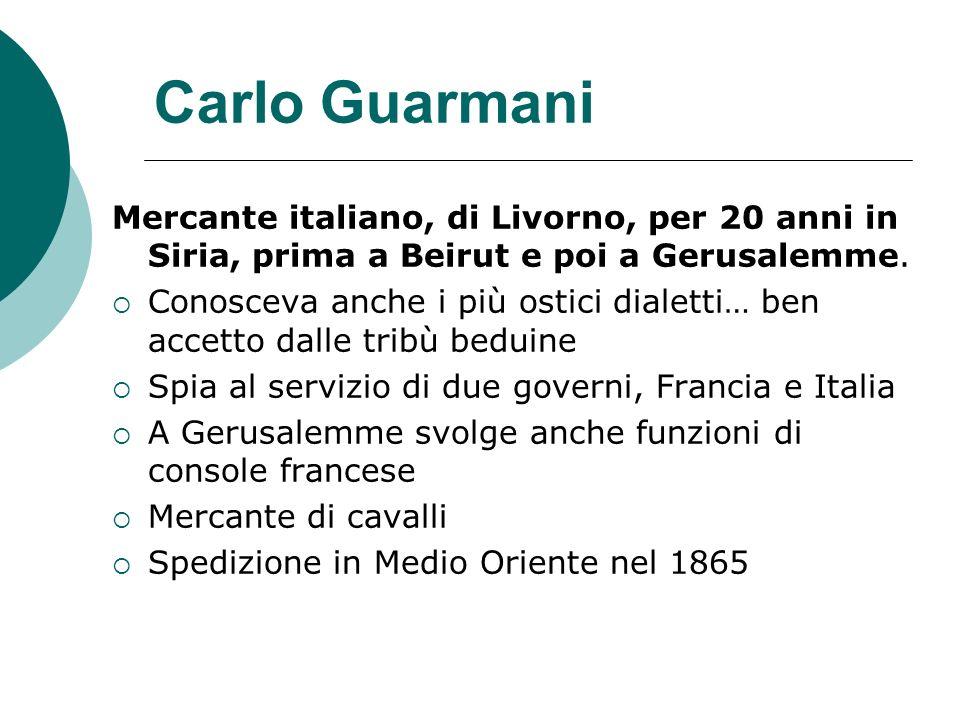 Carlo Guarmani Mercante italiano, di Livorno, per 20 anni in Siria, prima a Beirut e poi a Gerusalemme.