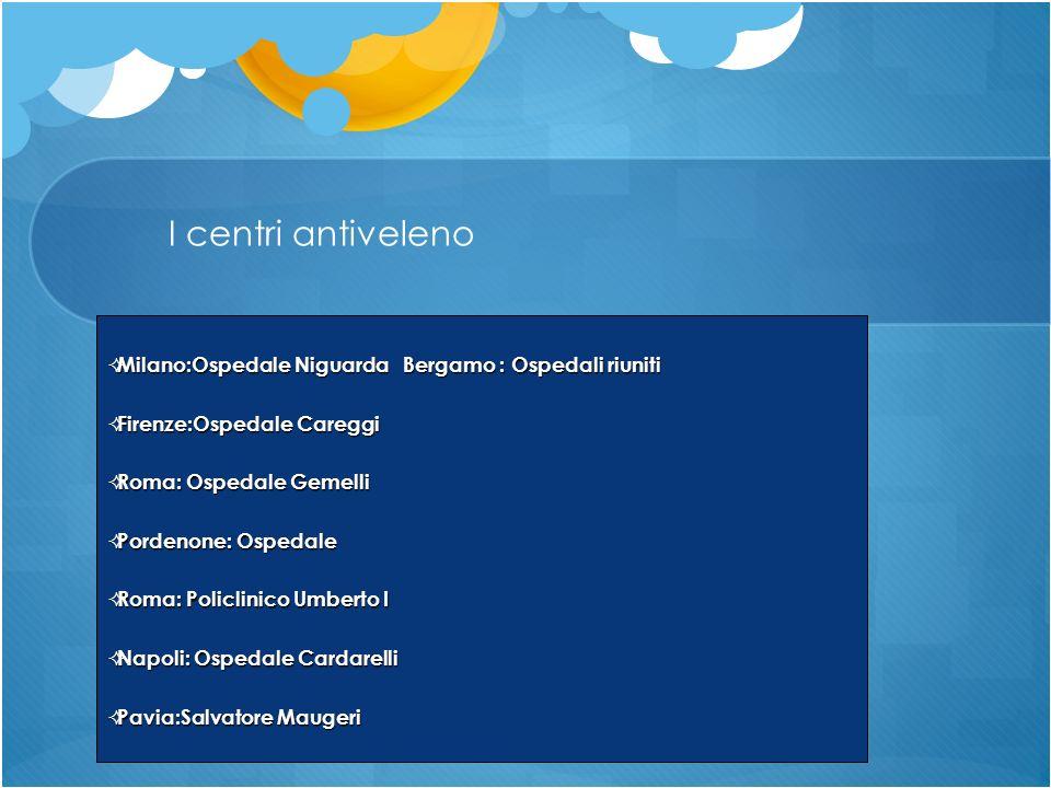 I centri antiveleno Milano:Ospedale Niguarda Bergamo : Ospedali riuniti. Firenze:Ospedale Careggi.