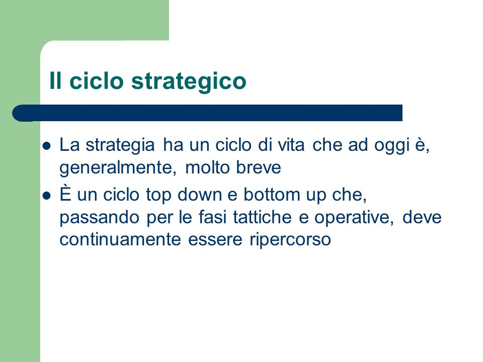 Il ciclo strategico La strategia ha un ciclo di vita che ad oggi è, generalmente, molto breve.