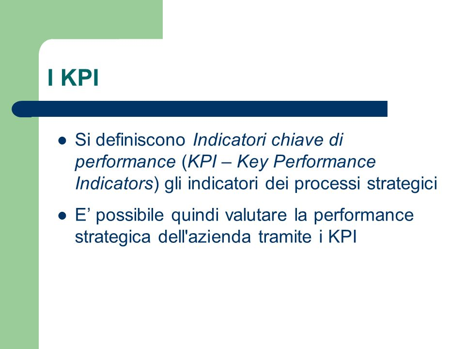 I KPI Si definiscono Indicatori chiave di performance (KPI – Key Performance Indicators) gli indicatori dei processi strategici.