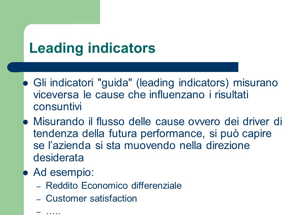 Leading indicators Gli indicatori guida (leading indicators) misurano viceversa le cause che influenzano i risultati consuntivi.