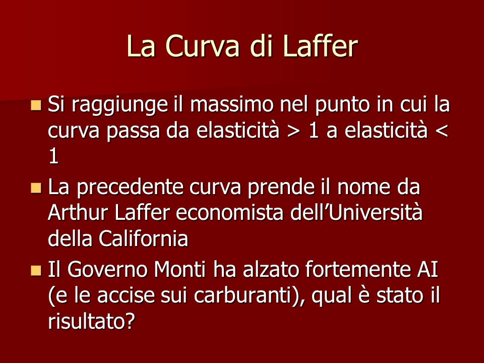 La Curva di Laffer Si raggiunge il massimo nel punto in cui la curva passa da elasticità > 1 a elasticità < 1.