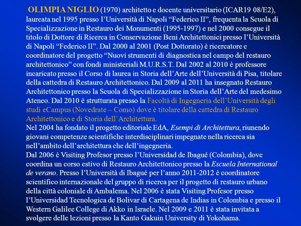 OLIMPIA NIGLIO (1970) architetto e docente universitario (ICAR19 08/E2), laureata nel 1995 presso l'Università di Napoli Federico II , frequenta la Scuola di Specializzazione in Restauro dei Monumenti (1995-1997) e nel 2000 consegue il titolo di Dottore di Ricerca in Conservazione Beni Architettonici presso l'Università di Napoli Federico II . Dal 2000 al 2001 (Post Dottorato) è ricercatore e coordinatore del progetto Nuovi strumenti di diagnostica nel campo del restauro architettonico con fondi ministeriali M.U.R.S.T. Dal 2002 al 2010 è professore incaricato presso il Corso di laurea in Storia dell'Arte dell'Università di Pisa, titolare della cattedra di Restauro Architettonico. Dal 2009 al 2011 ha insegnato Restauro Architettonico presso la Scuola di Specializzazione in Storia dell'Arte del medesimo Ateneo. Dal 2010 è strutturata presso la Facoltà di Ingegneria dell'Università degli studi eCampus (Novedrate – Como) dove è titolare della cattedra di Restauro Architettonico e di Storia dell'Architettura.