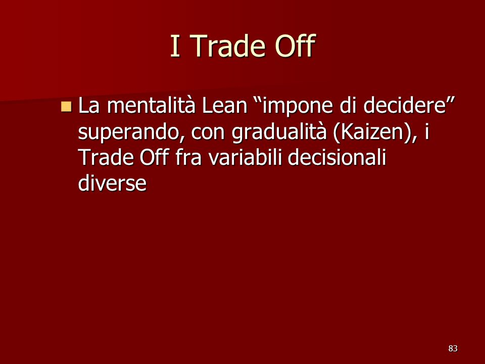 I Trade Off La mentalità Lean impone di decidere superando, con gradualità (Kaizen), i Trade Off fra variabili decisionali diverse.