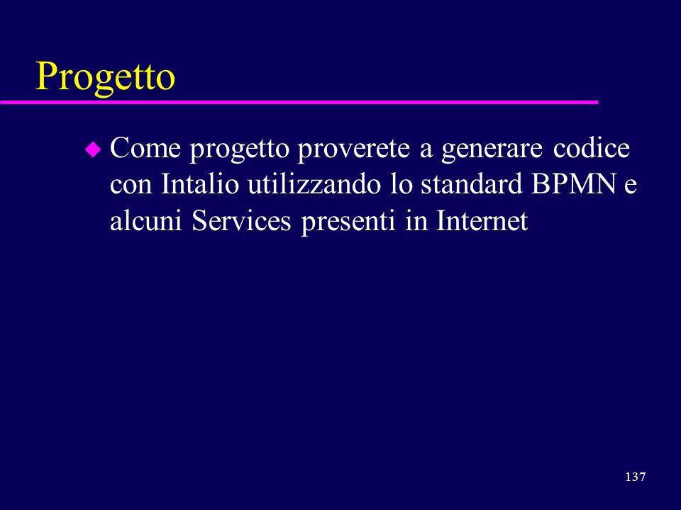 Progetto Come progetto proverete a generare codice con Intalio utilizzando lo standard BPMN e alcuni Services presenti in Internet.