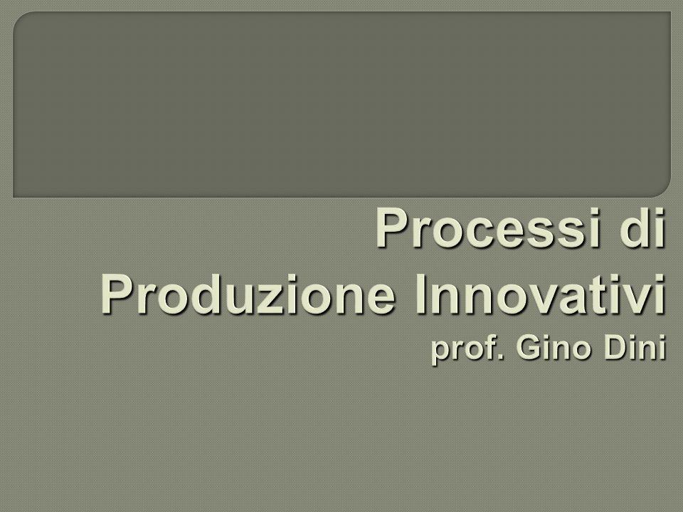 Processi di Produzione Innovativi prof. Gino Dini