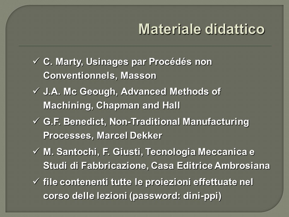 Materiale didattico C. Marty, Usinages par Procédés non Conventionnels, Masson. J.A. Mc Geough, Advanced Methods of Machining, Chapman and Hall.