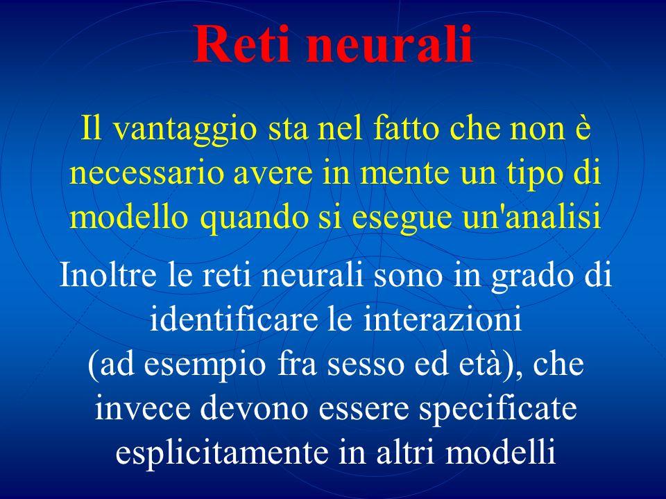 Reti neurali Il vantaggio sta nel fatto che non è necessario avere in mente un tipo di modello quando si esegue un analisi.