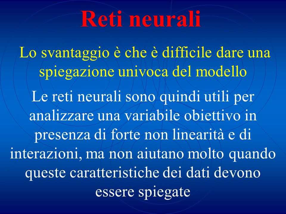 Reti neurali Lo svantaggio è che è difficile dare una spiegazione univoca del modello.