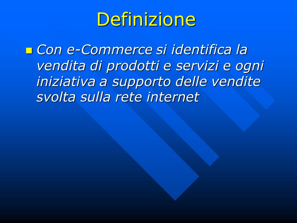Definizione Con e-Commerce si identifica la vendita di prodotti e servizi e ogni iniziativa a supporto delle vendite svolta sulla rete internet.